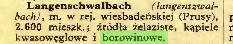 (...) Langenschwalbach (langenszwalbach), m. w rej. wiesbadeńskiej (Prusy), 2.600 mieszk.; źródła żelaziste, kąpiele kwasowęglowe i borowinowe...