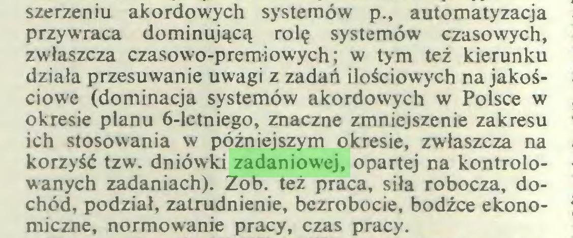 (...) szerzeniu akordowych systemów p., automatyzacja przywraca dominującą rolę systemów czasowych, zwłaszcza czasowo-premiowych; w tym też kierunku działa przesuwanie uwagi z zadań ilościowych na jakościowe (dominacja systemów akordowych w Polsce w okresie planu 6-letniego, znaczne zmniejszenie zakresu ich stosowania w późniejszym okresie, zwłaszcza na korzyść tzw. dniówki zadaniowej, opartej na kontrolowanych zadaniach). Zob. też praca, siła robocza, dochód, podział, zatrudnienie, bezrobocie, bodźce ekonomiczne, normowanie pracy, czas pracy...