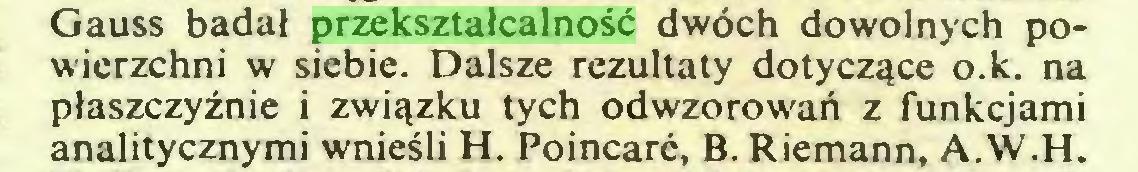 (...) Gauss badał przekształcalność dwóch dowolnych powierzchni w siebie. Dalsze rezultaty dotyczące o.k. na płaszczyźnie i związku tych odwzorowań z funkcjami analitycznymi wnieśli H. Poincare, B. Riemann, A.W.H...