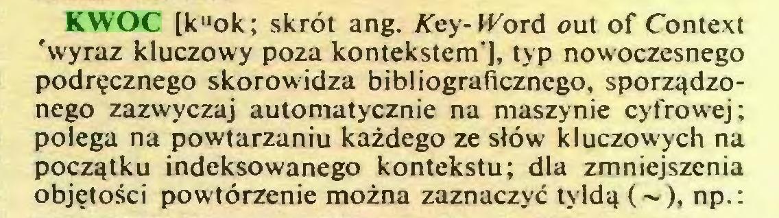 (...) KWOC [k''ok; skrót ang. Key-IFord out of Context 'wyraz kluczowy poza kontekstem'], typ nowoczesnego podręcznego skorowidza bibliograficznego, sporządzonego zazwyczaj automatycznie na maszynie cyfrowej; polega na powtarzaniu każdego ze słów kluczowych na początku indeksowanego kontekstu; dla zmniejszenia objętości powtórzenie można zaznaczyć tyldą (~), np.:...