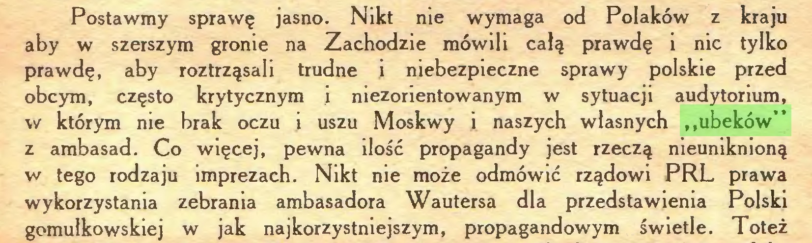 """(...) Postawmy sprawę jasno. Nikt nie wymaga od Polaków z kraju aby w szerszym gronie na Zachodzie mówili całą prawdę i nic tylko prawdę, aby roztrząsali trudne i niebezpieczne sprawy polskie przed obcym, często krytycznym i niezorientowanym w sytuacji audytorium, w którym nie brak oczu i uszu Moskwy i naszych własnych """"ubeków"""" z ambasad. Co więcej, pewna ilość propagandy jest rzeczą nieuniknioną w tego rodzaju imprezach. Nikt nie może odmówić rządowi PRL prawa wykorzystania zebrania ambasadora Wautersa dla przedstawienia Polski gomułkowskiej w jak najkorzystniejszym, propagandowym świetle. Toteż..."""