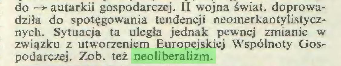 (...) do —► autarkii gospodarczej. II wojna świat, doprowadziła do spotęgowania tendencji neomerkantylistycznych. Sytuacja ta uległa jednak pewnej zmianie w związku z utworzeniem Europejskiej Wspólnoty Gospodarczej. Zob. też neoliberalizm...