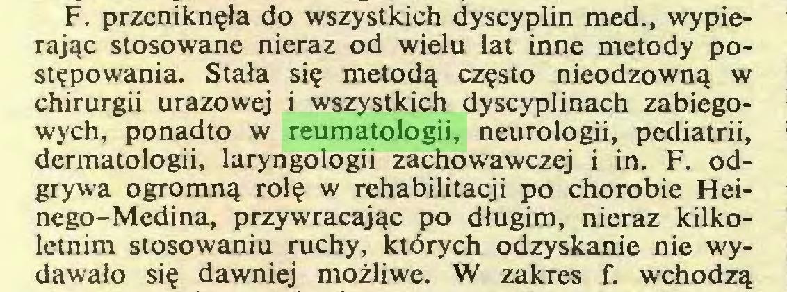 (...) F. przeniknęła do wszystkich dyscyplin med., wypierając stosowane nieraz od wielu lat inne metody postępowania. Stała się metodą często nieodzowną w chirurgii urazowej i wszystkich dyscyplinach zabiegowych, ponadto w reumatologii, neurologii, pediatrii, dermatologii, laryngologii zachowawczej i in. F. odgrywa ogromną rolę w rehabilitacji po chorobie Heinego-Medina, przywracając po długim, nieraz kilkoletnim stosowaniu ruchy, których odzyskanie nie wydawało się dawniej możliwe. W zakres f. wchodzą...