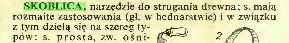 (...) SKOBLICA, narzędzie do strugania drewna; s. mają rozmaite zastosowania (gł. w bednarstwie) i w związku z tym dzielą się na szereg typów: s. prosta, zw. ośni...