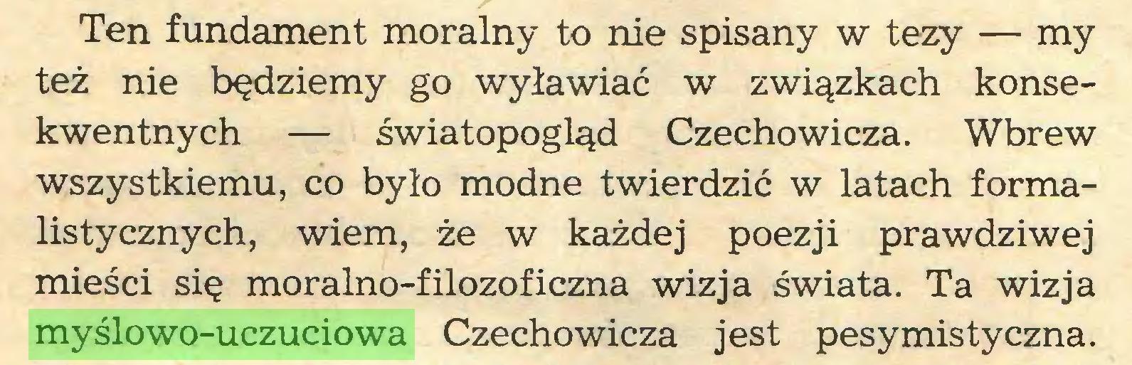 (...) Ten fundament moralny to nie spisany w tezy — my też nie będziemy go wyławiać w związkach konsekwentnych — światopogląd Czechowicza. Wbrew wszystkiemu, co było modne twierdzić w latach formalistycznych, wiem, że w każdej poezji prawdziwej mieści się moralno-filozoficzna wizja świata. Ta wizja myślowo-uczuciowa Czechowicza jest pesymistyczna...