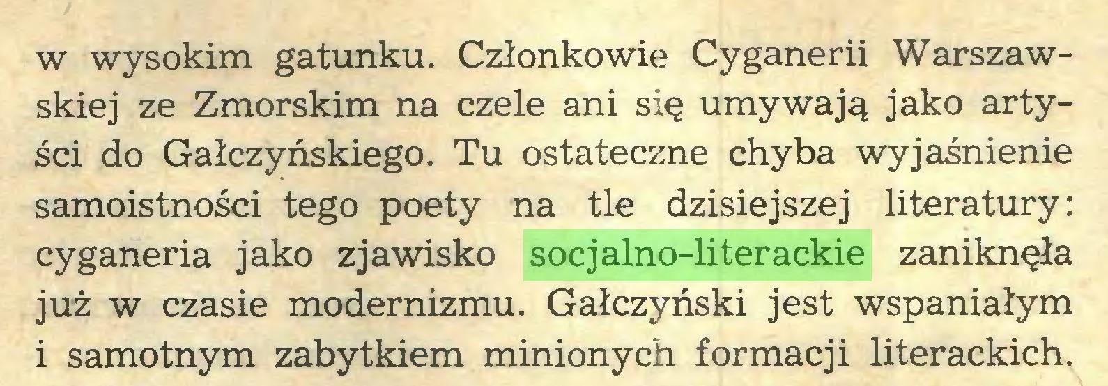 (...) w wysokim gatunku. Członkowie Cyganerii Warszawskiej ze Zmorskim na czele ani się umywają jako artyści do Gałczyńskiego. Tu ostateczne chyba wyjaśnienie samoistności tego poety na tle dzisiejszej literatury: cyganeria jako zjawisko socjalno-literackie zaniknęła już w czasie modernizmu. Gałczyński jest wspaniałym i samotnym zabytkiem minionych formacji literackich...