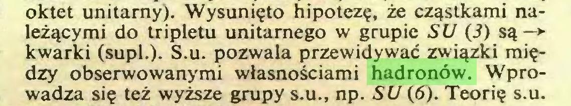 (...) oktet unitarny). Wysunięto hipotezę, że cząstkami należącymi do tripletu unitarnego w grupie SU (i) są—> kwarki (supl.). S.u. pozwala przewidywać związki między obserwowanymi własnościami hadronów. Wprowadza się też wyższe grupy s.u., np. SU (5). Teorię s.u...