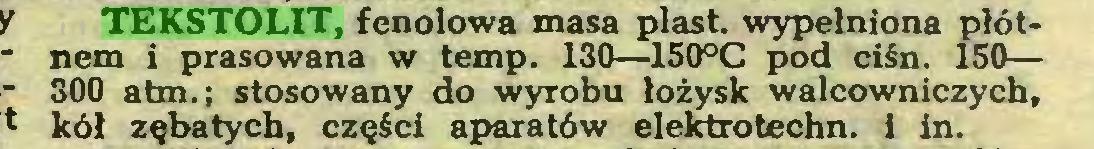 (...) TEKSTOLIT, fenolowa masa piast wypełniona płótnem i prasowana w temp. 130—150°C pod ciśn. 150— 300 atm.; stosowany do wyrobu łożysk walcowniczych, kół zębatych, części aparatów elektrotechn. i in...