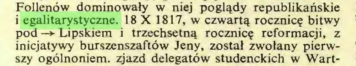 (...) Follenów dominowały w niej poglądy republikańskie i egalitarystyczne. 18 X 1817, w czwartą rocznicę bitwy pod —► Lipskiem i trzechsetną rocznicę reformacji, z inicjatywy burszenszaftów Jeny, został zwołany pierwszy ogólnoniem. zjazd delegatów studenckich w Wart...
