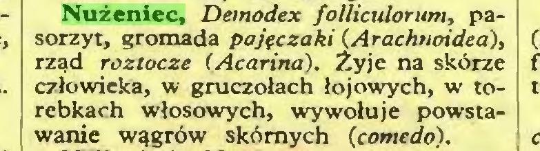 (...) Nużeniec, Deinodex folliculorum, pasorzyt, gromada pajęczaki (Arachnoidea), rząd roztocze (Acarina). Żyje na skórze człowieka, w gruczołach łojowych, w torebkach włosowych, wywołuje powstawanie wągrów skórnych {comedo)...