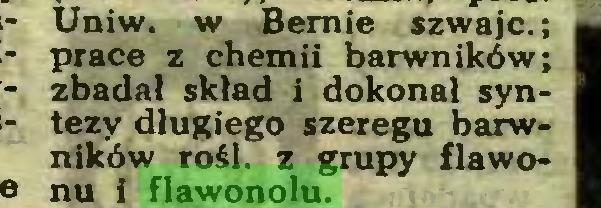 (...) Uniw. w Bernie szwajc.; prace z chemii barwników; zbadał skład i dokonał syntezy długiego szeregu barwników rośl. z grupy flawonu i flawonolu...