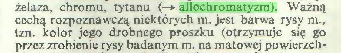(...) żelaza, chromu, tytanu (—► allochromatyzm). Ważną cechą rozpoznawczą niektórych m. jest barwa rysy m., tzn. kolor jego drobnego proszku (otrzymuje się go przez zrobienie rysy badanym m. na matowej powierzch...