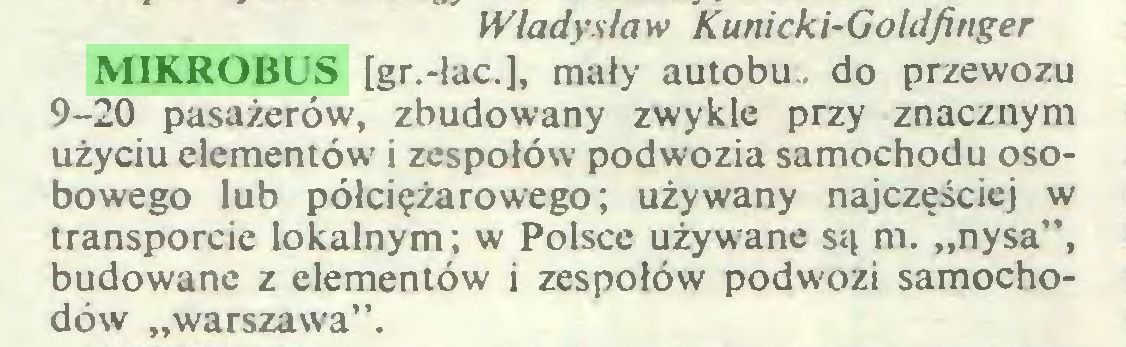 """(...) Władysław Kunicki-Goldfinger MIKROBUS [gr.-lac.], mały autobu. do przewozu 9-20 pasażerów, zbudowany zwykle przy znacznym użyciu elementów i zespołów podwozia samochodu osobowego lub półciężarowego; używany najczęściej w transporcie lokalnym; w Polsce używane są m. """"nysa"""", budowane z elementów i zespołów podwozi samochodów """"warszawa""""..."""