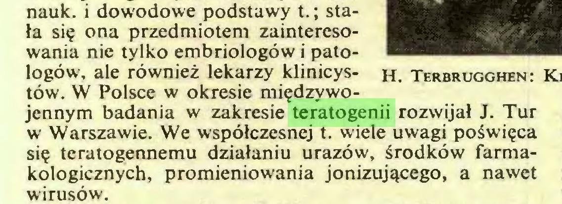 (...) nauk. i dowodowe podstawy t.; stała się ona przedmiotem zainteresowania nie tylko embriologów i patologów, ale również lekarzy klinicystów. W Polsce w okresie międzywojennym badania w zakresie teratogenii rozwijał J. Tur w Warszawie. We współczesnej t. wiele uwagi poświęca się teratogennemu działaniu urazów, środków farmakologicznych, promieniowania jonizującego, a nawet wirusów...