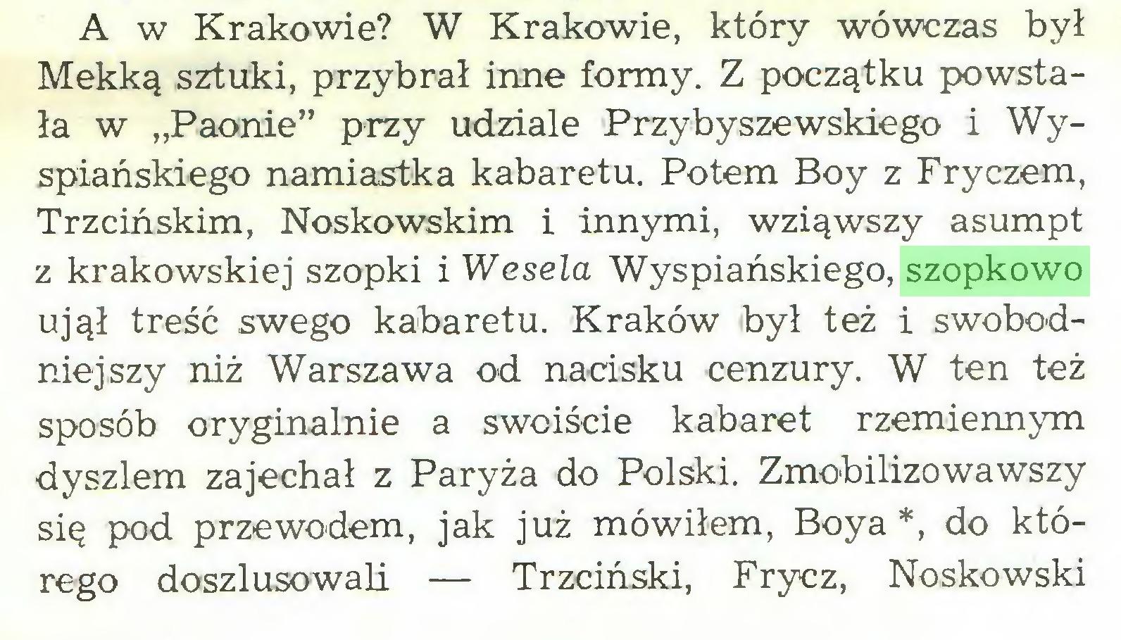 """(...) A w Krakowie? W Krakowie, który wówczas był Mekką sztuki, przybrał inne formy. Z początku powstała w """"Paonie"""" przy udziale Przybyszewskiego i Wyspiańskiego namiastka kabaretu. Potem Boy z Fryczem, Trzcińskim, Noskowskim i innymi, wziąwszy asumpt z krakowskiej szopki i Wesela Wyspiańskiego, szopkowo ujął treść swego kabaretu. Kraków był też i swobodniejszy niż Warszawa od nacisku cenzury. W ten też sposób oryginalnie a swoiście kabaret rzemiennym dyszlem zajechał z Paryża do Polski. Zmobilizowawszy się pod przewodem, jak już mówiłem, Boya *, do którego doszlusowali — Trzciński, Frycz, Noskowski..."""