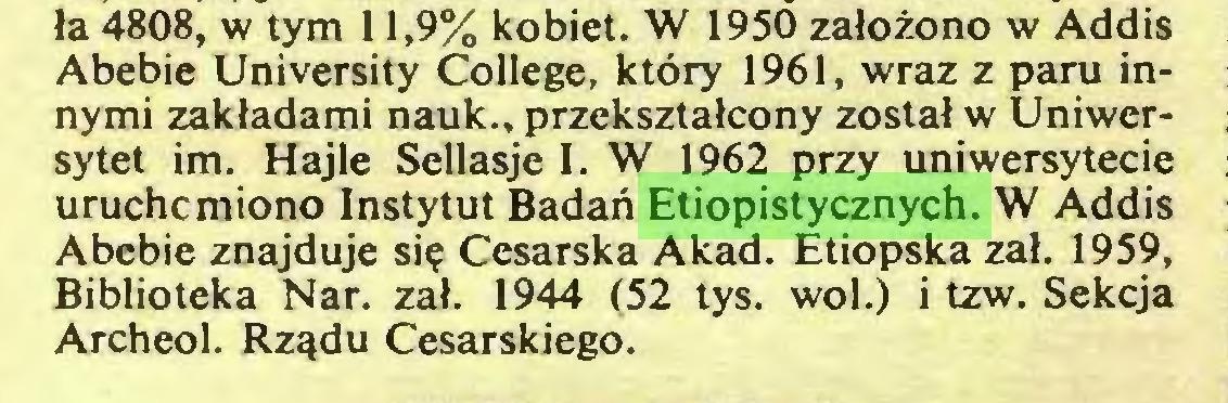 (...) ła 4808, w tym 11,9% kobiet. W 1950 założono w Addis Abebie University College, który 1961, wraz z paru innymi zakładami nauk., przekształcony został w Uniwersytet im. Hajle Sellasje I. W 1962 przy uniwersytecie uruchomiono Instytut Badań Etiopistycznych. W Addis Abebie znajduje się Cesarska Akad. Etiopska zał. 1959, Biblioteka Nar. zał. 1944 (52 tys. wol.) i tzw. Sekcja Archeol. Rządu Cesarskiego...