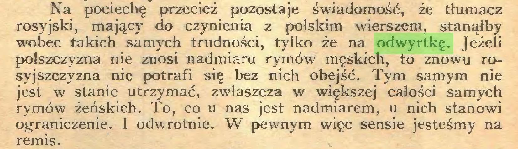 (...) Na pociechę przecież pozostaje świadomość, że tłumacz rosyjski, mający do czynienia z polskim wierszem, stanąłby wobec takich samych trudności, tylko że na odwyrtkę. Jeżeli polszczyzna nie znosi nadmiaru rymów męskich, to znowu rosyjszczyzna nie potrafi się bez nich obejść. Tym samym nie jest w stanie utrzymać, zwłaszcza w większej całości samych rymów żeńskich. To, co u nas jest nadmiarem, u nich stanowi ograniczenie. I odwrotnie. W pewnym więc sensie jesteśmy na remis...