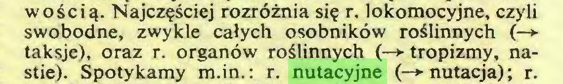 (...) wością. Najczęściej rozróżnia się r. lokomocyjne, czyli swobodne, zwykle całych osobników roślinnych (—► taksje), oraz r. organów roślinnych (—* tropizmy, nastie). Spotykamy m.in.: r. nutacyjne (—»■ nutacja); r...