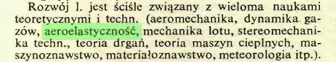 (...) Rozwój 1. jest ściśle związany z wieloma naukami teoretycznymi i techn. (aeromechanika, dynamika gazów, aeroelastyczność, mechanika lotu, stereomechanika techn., teoria drgań, teoria maszyn cieplnych, maszynoznawstwo, materiałoznawstwo, meteorologia itp.)...