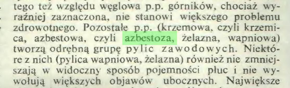 (...) tego też względu węglowa p.p. górników, chociaż wyraźniej zaznaczona, nie stanowi większego problemu zdrowotnego. Pozostałe p.p. (krzemowa, czyli krzemica, azbestowa, czyli azbestoza, żelazna, wapniowa) tworzą odrębną grupę pylic zawodowych. Niektóre z nich (pylica wapniowa, żelazna) również nie zmniejszają w widoczny sposób pojemności płuc i nie wywołują większych objawów ubocznych. Największe...