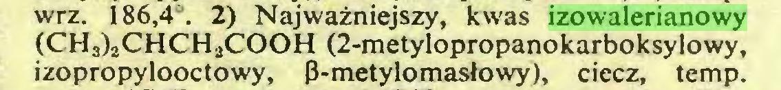 (...) wrz. 186,4°. 2) Najwazniejszy, kwas izowalerianowy (CH3)2CHCH2COOH (2-metylopropanokarboksylowy, izopropylooctowy, ß-metylomaslowy), ciecz, temp...