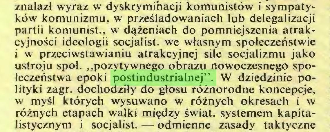 """(...) znalazł wyraz w dyskryminacji komunistów i sympatyków komunizmu, w prześladowaniach lub delegalizacji partii komunist.. w dążeniach do pomniejszenia atrakcyjności ideologii socjalist. we własnym społeczeństwie i w przeciwstawianiu atrakcyjnej sile socjalizmu jako ustroju społ. """"pozytywnego obrazu nowoczesnego społeczeństwa epoki postindustrialnej"""". W dziedzinie polityki zagr. dochodziły do głosu różnorodne koncepcje, w myśl których wysuwano w różnych okresach i w różnych etapach walki między świat, systemem kapitalistycznym i socjalist. — odmienne zasady taktyczne..."""