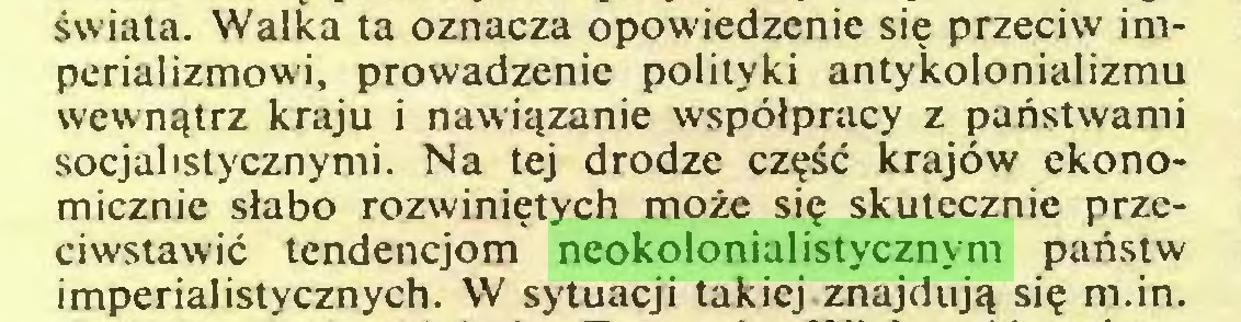 (...) świata. Walka ta oznacza opowiedzenie się przeciw imperializmowi, prowadzenie polityki antykolonializmu wewnątrz kraju i nawiązanie współpracy z państwami socjalistycznymi. Na tej drodze część krajów ekonomicznie słabo rozwiniętych może się skutecznie przeciwstawić tendencjom neokolonialistycznym państw imperialistycznych. W sytuacji takiej znajdują się m.in...
