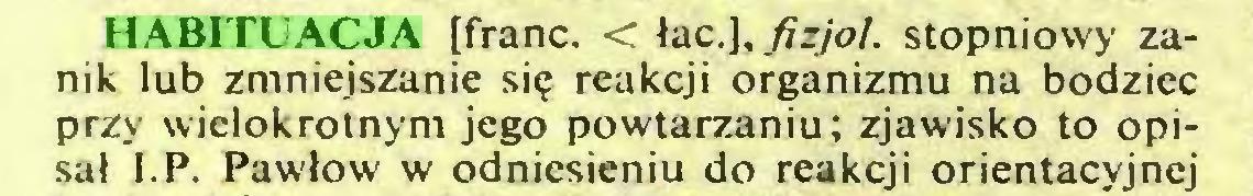 (...) HABITUACJA [franc. < łac.J, fizjoł. stopniowy zanik lub zmniejszanie się reakcji organizmu na bodziec przy wielokrotnym jego powtarzaniu; zjawisko to opisał I.P. Pawłów w odniesieniu do reakcji orientacyjnej...