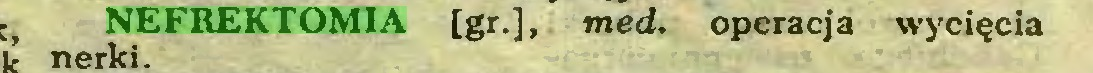 (...) NEFREKTOMIA [gr.], med. operacja wycięcia nerki...