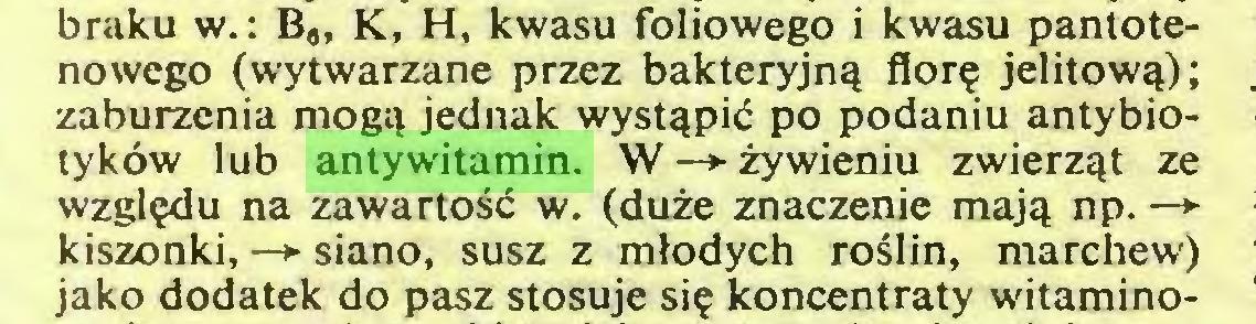 (...) braku w.: B#, K, H, kwasu foliowego i kwasu pantotenowego (wytwarzane przez bakteryjnq flor? jelitow^); zaburzenia mogq jednak wyst^piö po podaniu antybiotyköw lub antywitamin. W —> zywieniu zwierzqt ze wzgl^du na zawartosd w. (duze znaczenie majq np. —> kiszonki, —*• siano, susz z mlodych roSIin, marchew) jako dodatek do pasz stosuje si? koncentraty witamino...