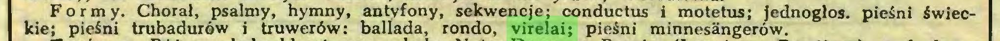 (...) Formy. Chorał, psalmy, hymny, antyfony, sekwencje; conductos i motetus; jednogłos, pieśni świeckie; pieśni trubadurów i truwerów: ballada, rondo, virelai; pieśni minnesangerów...
