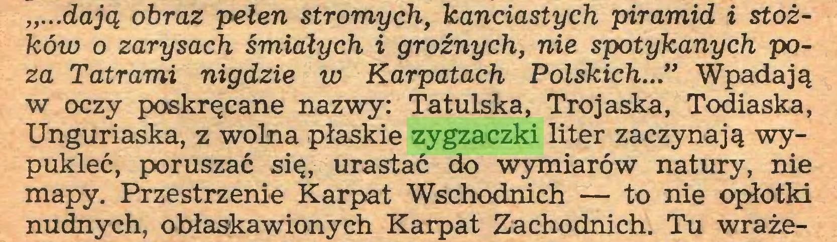 """(...) """"...dają obraz pełen stromych, kanciastych piramid i stożków o zarysach śmiałych i groźnych, nie spotykanych poza Tatrami nigdzie w Karpatach Polskich..."""" Wpadają w oczy poskręcane nazwy: Tatulska, Trojaska, Todiaska, Unguriaska, z wolna płaskie zygzaczki liter zaczynają wypukleć, poruszać się, urastać do wymiarów natury, nie mapy. Przestrzenie Karpat Wschodnich — to nie opłotki nudnych, obłaskawionych Karpat Zachodnich. Tu wraże..."""