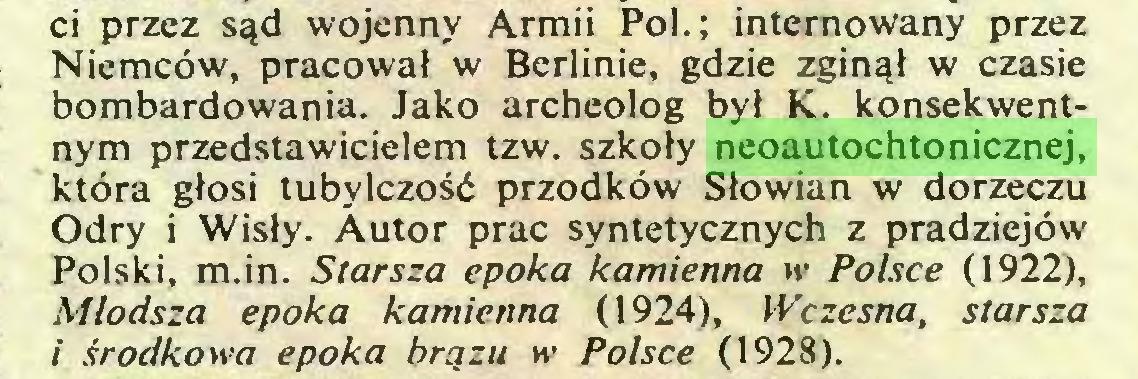 (...) ci przez sąd wojenny Armii Pol.; internowany przez Niemców, pracował w Berlinie, gdzie zginął w czasie bombardowania. Jako archeolog był K. konsekwentnym przedstawicielem tzw. szkoły neoautochtonicznej, która głosi tubylczość przodków Słowian w dorzeczu Odry i Wisły. Autor prac syntetycznych z pradziejów Polski, m.in. Starsza epoka kamienna ir Polsce (1922), Młodsza epoka kamienna (1924), Wczesna, starsza i środkowa epoka brązu w Polsce (1928)...
