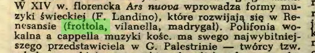 (...) W XIV w. florencka Ars nuova wprowadza formy muzyki świeckiej (F. Landino), które rozwijają się w Renesansie (frottola, vilanella, madrygał). Polifonia wokalna a cappella muzyki kość. ma swego najwybitniejszego przedstawiciela w G. Palestrinie — twórcy tzw...