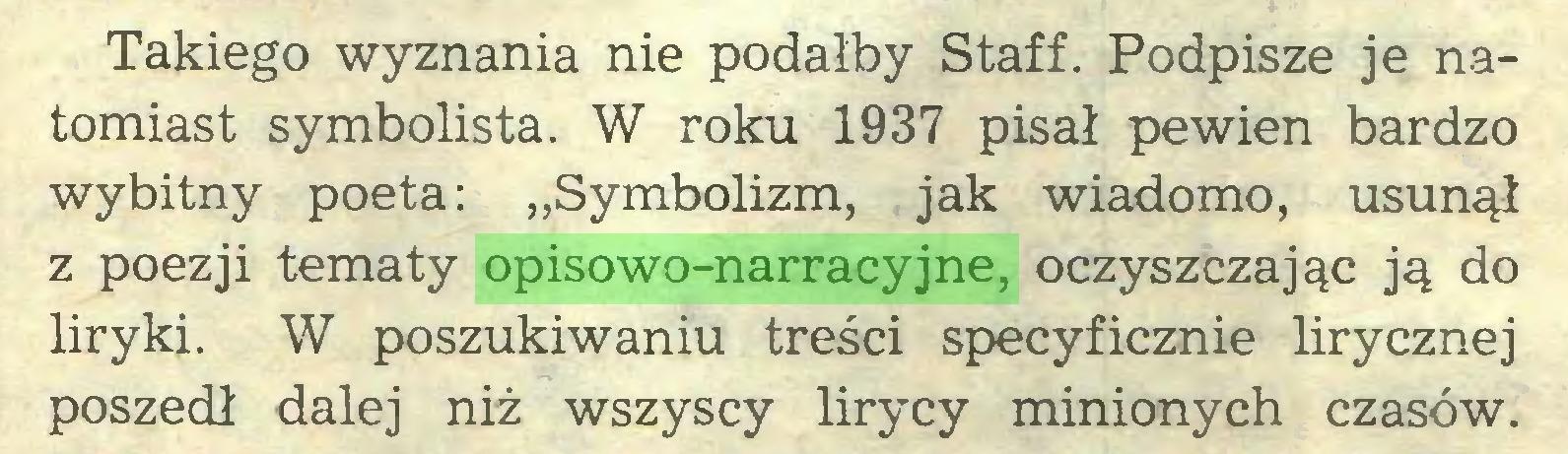 """(...) Takiego wyznania nie podałby Staff. Podpisze je natomiast symbolista. W roku 1937 pisał pewien bardzo wybitny poeta: """"Symbolizm, jak wiadomo, usunął z poezji tematy opisowo-narracyjne, oczyszczając ją do liryki. W poszukiwaniu treści specyficznie lirycznej poszedł dalej niż wszyscy lirycy minionych czasów..."""