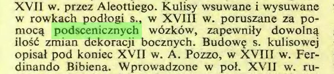 (...) XVII w. przez Aleottiego. Kulisy wsuwane i wysuwane w rowkach podłogi s., w XVIII w. poruszane za pomocą podscenicznych wózków, zapewniły dowolną ilość zmian dekoracji bocznych. Budowę s. kulisowej opisał pod koniec XVII w. A. Pozzo, w XVIII w. Ferdinando Bibiena. Wprowadzone w poł. XVII w. ru...