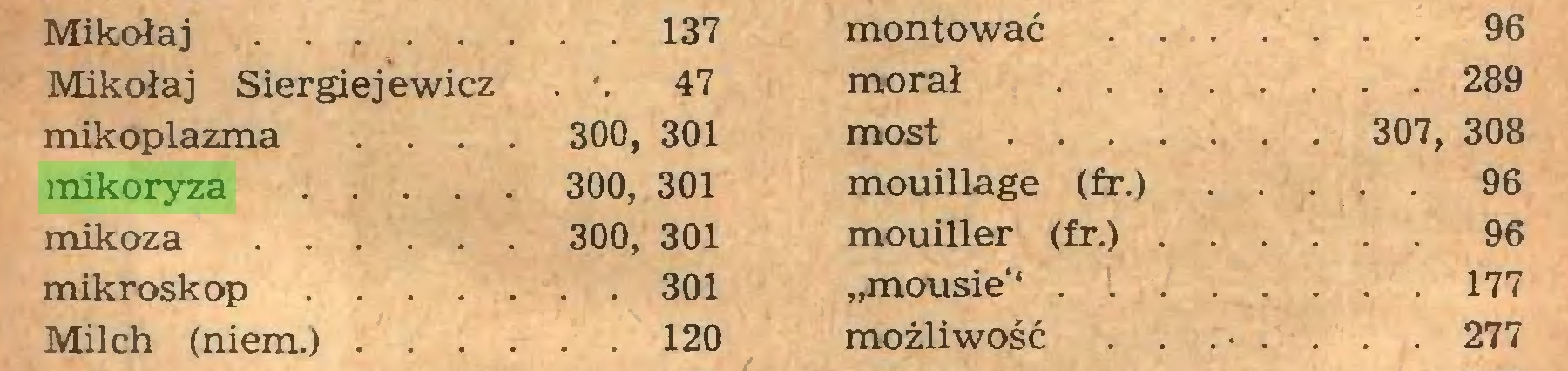 """(...) Mikołaj . 137 montować ... 96 Mikołaj Siergiejewicz . '. 47 morał 289 mikoplazma ... 300, 301 most 307, 308 mikoryza 300, 301 mouillage (fr.) 96 mikoza 300, 301 mouiller (fr.) 96 mikroskop 301 """"mousie'* 177 Milch (niem.) 120 możliwość ... 277..."""