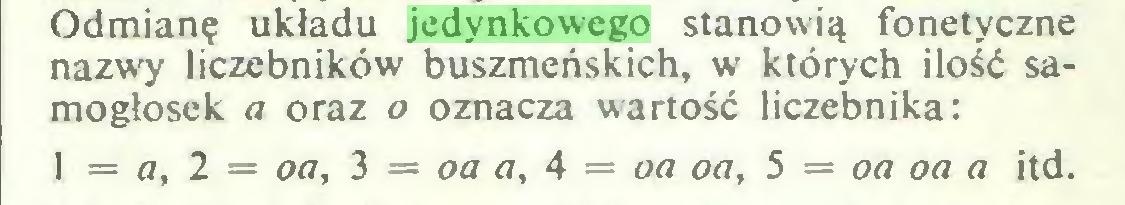 (...) Odmianę układu jedynkowego stanowią fonetyczne nazwy liczebników buszmeńskich, w których ilość samogłosek a oraz o oznacza wartość liczebnika: 1 = a, 2 = oa, 3 = oa a, 4 = oa oa, 5 = oa oa a itd...