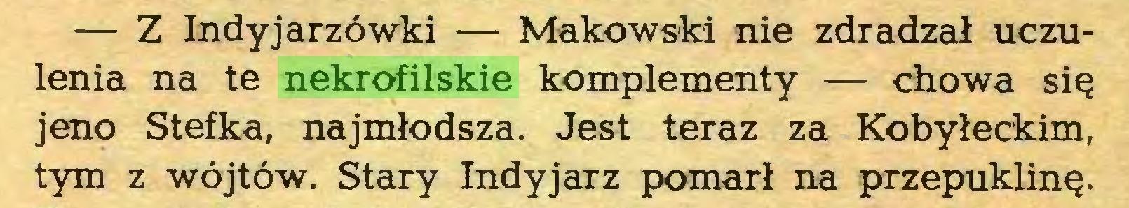 (...) — Z Indyjarzówki — Makowski nie zdradzał uczulenia na te nekrofilskie komplementy — chowa się jeno Stefka, najmłodsza. Jest teraz za Kobyłeckim, tym z wójtów. Stary Indyjarz pomarł na przepuklinę...