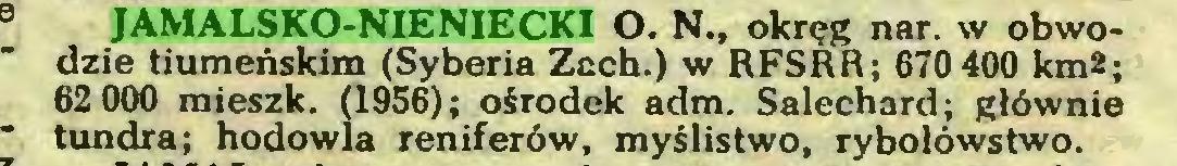 (...) JAMALSKO-NIENIECKI O. N., okręg nar. w obwodzie tiumeńskim (Syberia Zach.) w RFSRR; 670400 km*; 62 000 mieszk. (1956); ośrodek adm. Salechard; głównie tundra; hodowla reniferów, myślistwo, rybołówstwo...