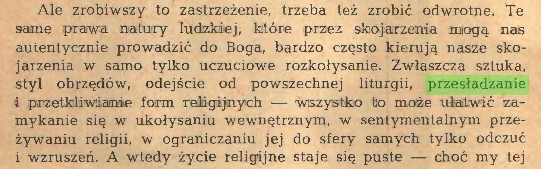 (...) Ale zrobiwszy to zastrzeżenie, trzeba też zrobić odwrotne. Te same prawa natury ludzkiej, które przez skojarzenia mogą nas autentycznie prowadzić do Boga, bardzo często kierują nasze skojarzenia w samo tylko uczuciowe rozkołysanie. Zwłaszcza sztuka, styl obrzędów, odejście od powszechnej liturgii, przesładzanie i przełkliwiianie form religijnych — Wszystko to może ułatwić zamykanie się w ukołysaniu wewnętrznym, w sentymentalnym przeżywaniu religii, w ograniczaniu jej do sfery samych tylko odczuć i wzruszeń. A wtedy życie religijne staje się puste — choć my tej...