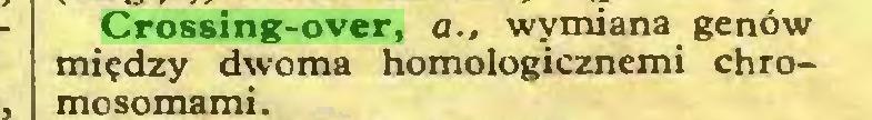 (...) Crossing-over, a., wymiana genów między dwoma homologicznemi chromosomami...