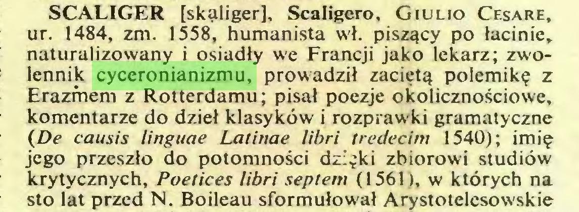 (...) SCALIGER [skąliger], Scaligcro. Giulio Cesare, ur. 1484, zm. 1558, humanista wł. piszący po łacinie, naturalizowany i osiadły we Francji jako lekarz; zwolennik cyceronianizmu, prowadził zaciętą polemikę z Erazmem z Rotterdamu; pisał poezje okolicznościowe, komentarze do dzieł klasyków i rozprawki gramatyczne (De causis linguae Latinae libri treciecim 1540); imię jego przeszło do potomności dzięki zbiorowi studiów krytycznych, Poetices libri septem (1561), w których na sto lat przed N. Boileau sformułował Arystotelesowskie...