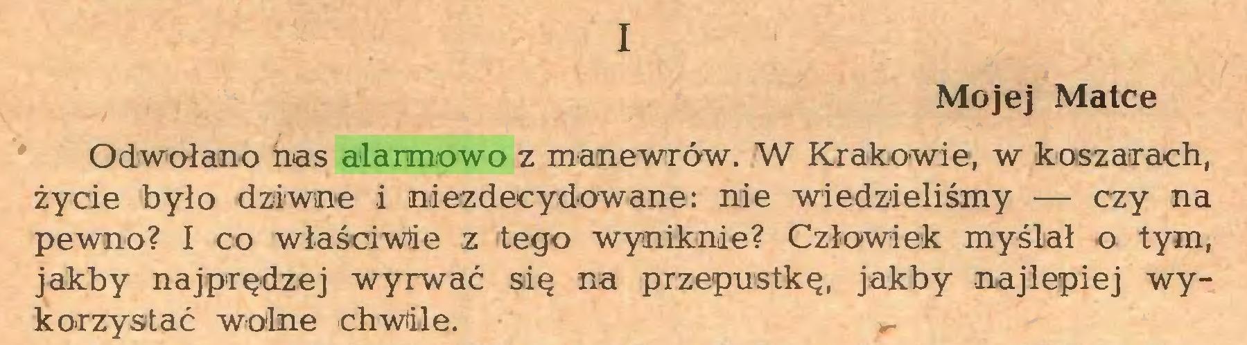 (...) I Mojej Matce Odwołano nas alarmowo z manewrów. W Krakowie, w koszarach, życie było dziwne i niezdecydowane: nie wiedzieliśmy — czy na pewno? I co właściwie z tego wyniknie? Człowiek myślał o tym, jakby najprędzej wyrwać się na przepustkę, jakby najlepiej wykorzystać wolne chwile...