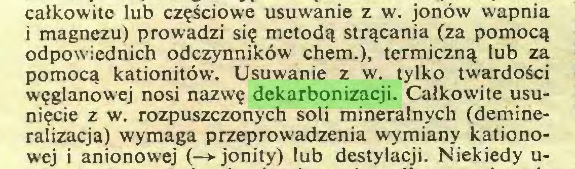 (...) calkowite lub cz^ciowe usuwanie z w. jonöw wapnia i magnezu) prowadzi sie metodq strqcania (za pomocq odpowiednich odczynniköw chem.), termicznq lub za pomoca kationitöw. Usuwanie z w. tylko twardoSci weglanowej nosi nazwe dekarbonizacji. Calkowite usuni?cie z w. rozpuszczonych soli mineralnych (demineralizacja) wymaga przeprowadzenia wymiany kationowej i anionowej (—>-jonity) lub destylacji. Niekiedy u...