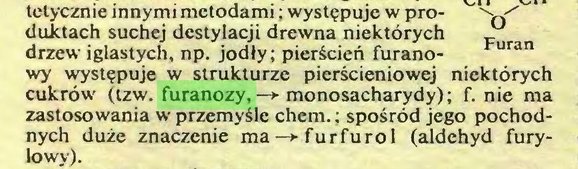 (...) tetycznie innymi metodami; występuje w pro- s./ duktach suchej destylacji drewna niektórych ^ drzew iglastych, np. jodły; pierścień furano- uran wy występuje w strukturze pierścieniowej niektórych cukrów (tzw. furanozy, —♦ monosacharydy); f. nie ma zastosowania w przemyśle chem. ; spośród jego pochodnych duże znaczenie ma—♦furfurol (aldehyd furylowy)...