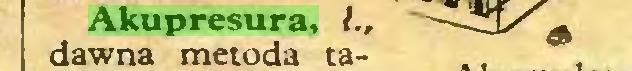 (...) Akupresura, l., dawna metoda ta- .. ...