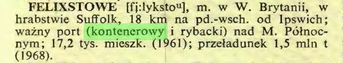 """(...) FELIXSTOWE [fjdyksto""""], m. w W. Brytanii, w hrabstwie Suffolk, 18 km na pd.-wsch. od Ipswich; ważny port (kontenerowy i rybacki) nad M. Północnym; 17,2 tys. mieszk. (1961); przeładunek 1,5 min t (1968)..."""