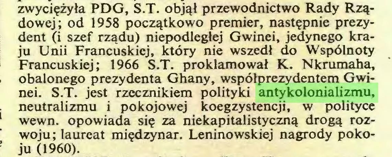 (...) zwyciężyła PDG, S.T. objął przewodnictwo Rady Rządowej; od 1958 początkowo premier, następnie prezydent (i szef rządu) niepodległej Gwinei, jedynego kraju Unii Francuskiej, który nie wszedł do Wspólnoty Francuskiej; 1966 S.T. proklamował K. Nkrumaha, obalonego prezydenta Ghany, współprezydentem Gwinei. S.T. jest rzecznikiem polityki antykolonializmu, neutralizmu i pokojowej koegzystencji, w polityce wewn. opowiada się za niekapitalistyczną drogą rozwoju; laureat międzynar. Leninowskiej nagrody pokoju (1960)...