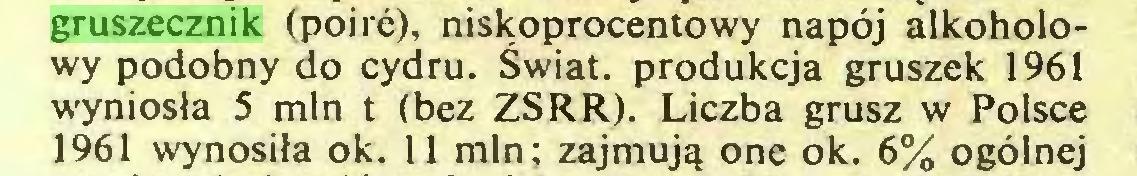 (...) gruszecznik (poirć), niskoprocentowy napój alkoholowy podobny do cydru. Świat, produkcja gruszek 1961 wyniosła 5 min t (bez ZSRR). Liczba grusz w Polsce 1961 wynosiła ok. 11 min; zajmują one ok. 6% ogólnej...